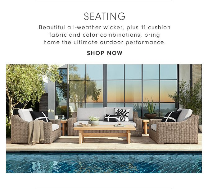 SEATING - Beautiful all-weather wicker, plus 11 cushion fabric and color combinations, bring home the ultimate outdoor performance. - SHOP NOW