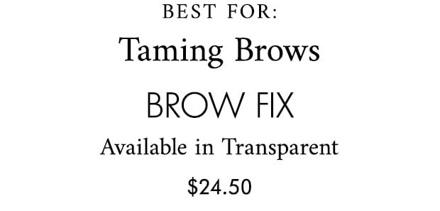 BEST FOR: Taming Brows brow fix Available in Transparent $24.50