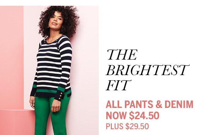 The Brightest Fit. All Pants & Denim Now $24.50. Plus $29.50