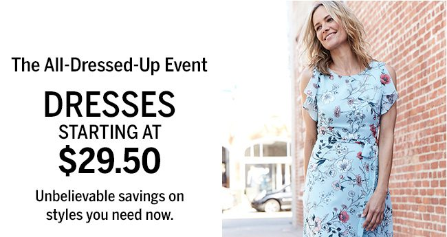 The All-Dressed-Up Event. DRESSES STARTING AT $29.50. Unbelievable savings on styles you need now.