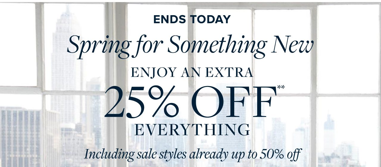 Ends Today Spring for Something New Enjoy An Extra 25% Off Everything Including sale styles already up to 50% off