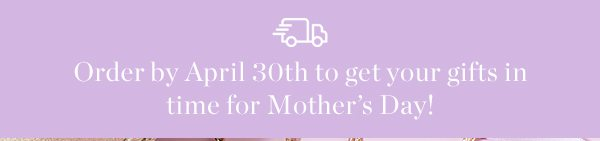 Mother's Day Ship Cut off is 4/30!