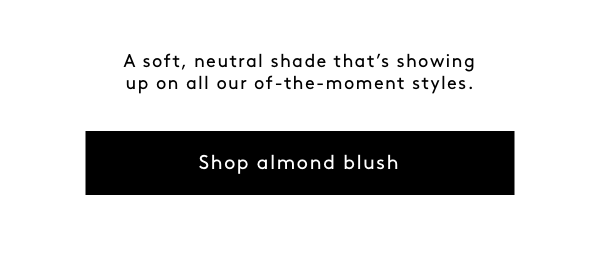 A soft, neutral shade that's showing up on all our of-the-moment styles. Shop Almond Blush