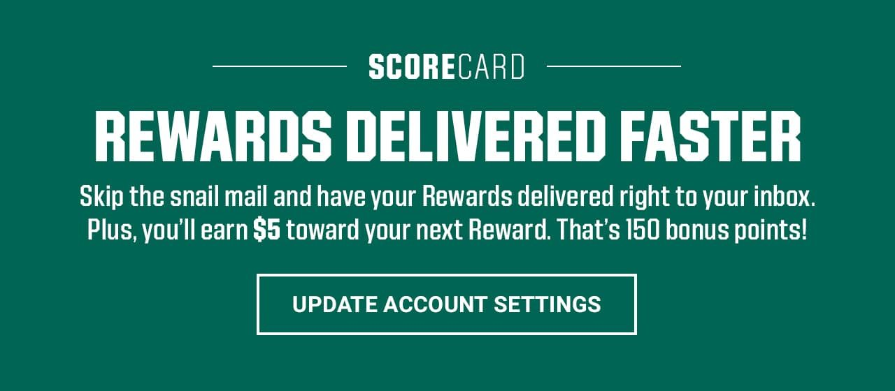 Scorecard Rewards delivered faster. Skip the snail mail and have your Rewards delivered right to your inbox. Plus, you'll earn $5 toward your next Reward. That's 150 bonus points! Update account settings.