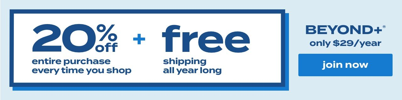 20% off entire purchase every time you shop + free shipping all year long. BEYOND+® only $29/year. join now.