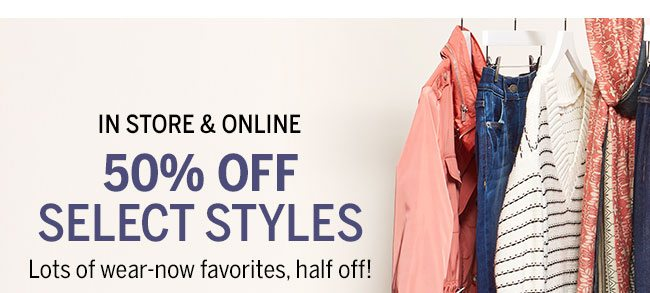 In-Store & Online 50% Off select styles. Lots of wear-now favorites, half-off!