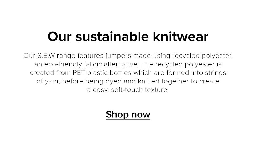 Featuring key fashion favourites made from sustainable fibres such as organic cotton and sustainable viscose, our eco-friendly range supports and celebrates both people and the planet.