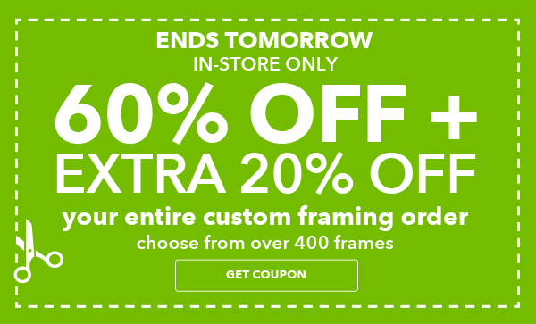 ENDS TOMORROW. 60% off + extra 20% off Your Entire Custom Framing Order. Entire Stock of over 400 Frames. GET COUPON.