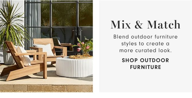 Mix & Match - Blend outdoor furniture styles to create a more curated look. - SHOP OUTDOOR FURNITURE
