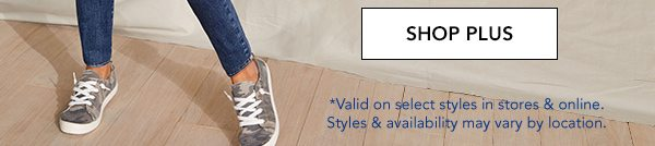 SHOP PLUS. *Valid on select styles in stores and online. Styles and availability may vary by location.