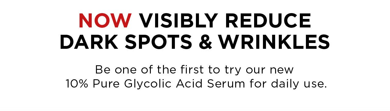 NOW VISIBLY REDUCE DARK SPOTS & WRINKLES - Be one of the first to try our new 10 Percent Pure Glycolic Acid Serum for daily use.