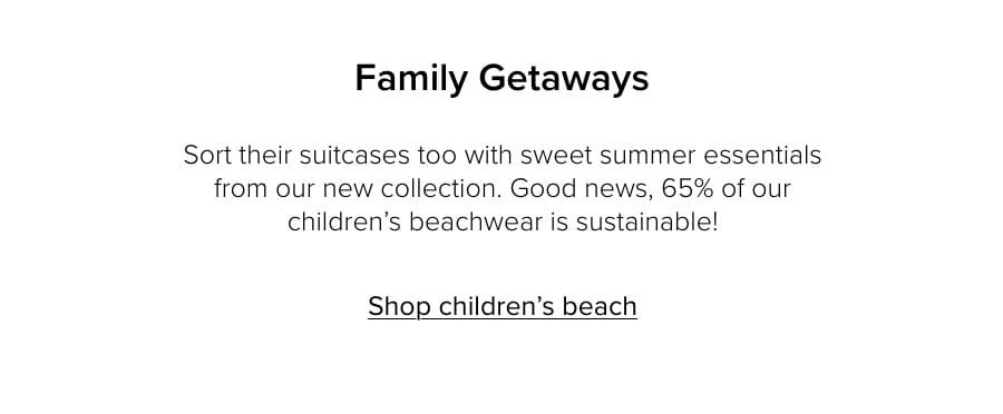 Family Getaways. Sort their suitcases too with sweet summer essentials from our new collection. Good news, 65% of our children's beachwear is sustainable! Shop children's beach