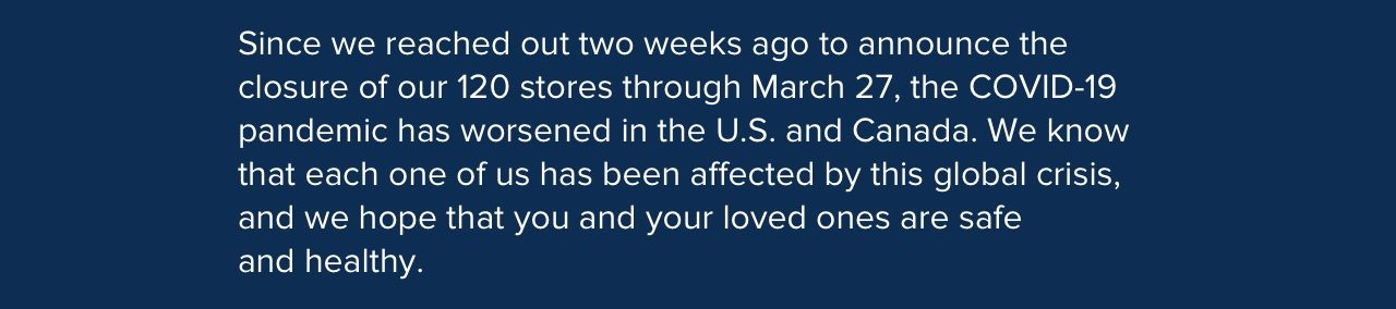 Since we reached out two weeks ago to announce the closure of our 120 stores through March 27, the COVID-19 pandemic has worsened in the U.S. and Canada. We know that each one of us has been affected by this global crisis, and we hope that you and your loved ones are safe and healthy.