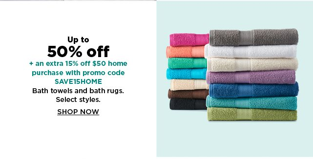 up to 50% off plus take an extra 15% off $50 home purchase with promo code SAVE15HOME on bath towels and bath rugs. shop now.