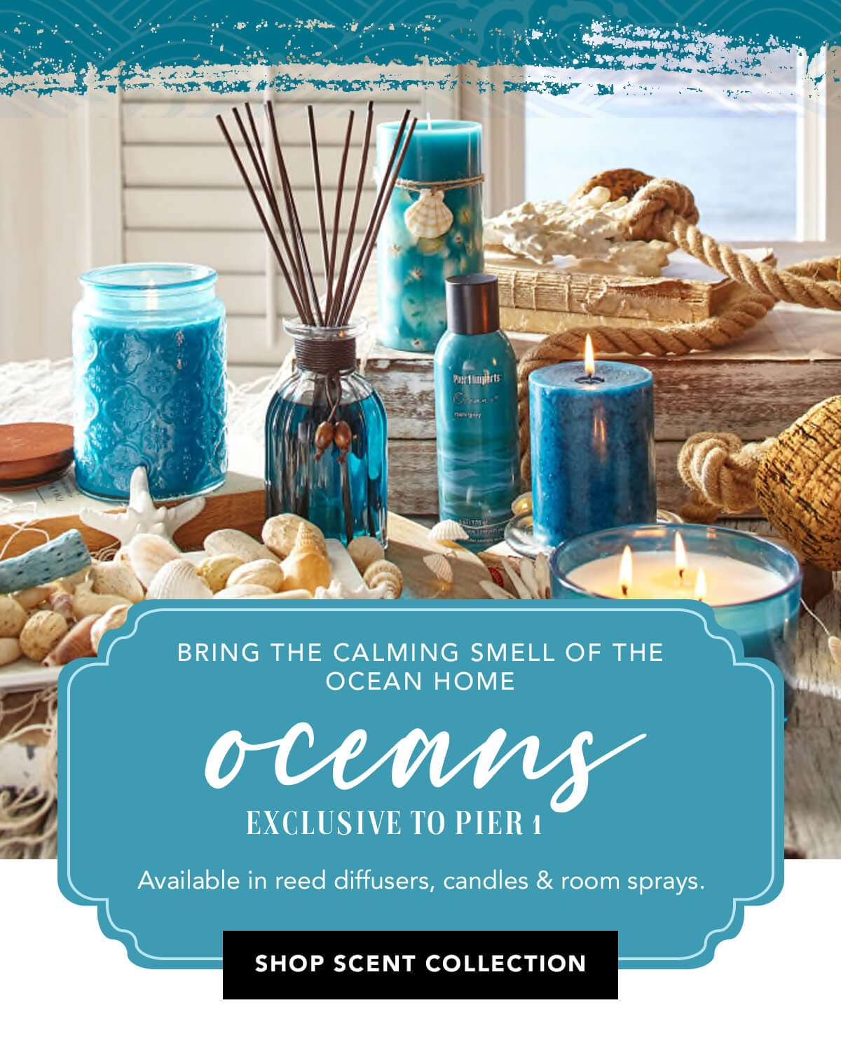 Bring the calming smell of the ocean home. Oceans exclusive to pier 1.   SHOP SCENT COLLECTION