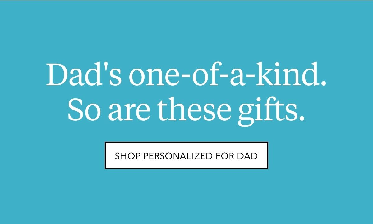 Dad's one-of-a-kind. So are these gifts. Shop personalized for Dad.