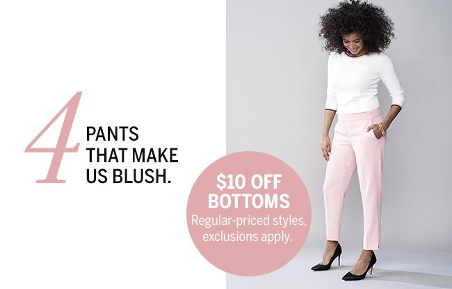 The Love List. 5 pieces we absolutely adore... for Valentine's Day & more. 4. Pants that make us blush. $10 OFF BOTTOMS. Regular-priced styles, exclusions apply.