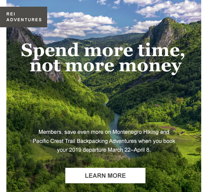 REI Adventures. Spend more time, not more money. Members, save even more on Montenegro Hiking and Pacific Crest Trail Backpacking Adventures when you book your 2019 departure March 22-April 8. Learn more.