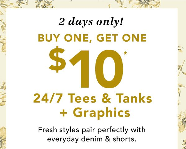 2 days only! Buy one, get one $10* 24/7 tees & tanks + graphics. Fresh styles pair perfectly with everyday denim and shorts. *Valid on select styles online & in stores. Styles & availability may vary by location.