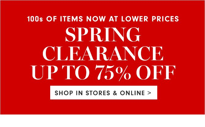 SPRING CLEARANCE UP TO 75% OFF - SHOP IN STORES & ONLINE