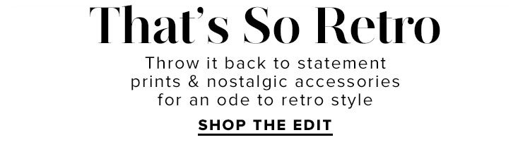 That's So Retro: Throw it back to statement prints & nostalgic accessories for an ode to retro style. Shop The Edit.