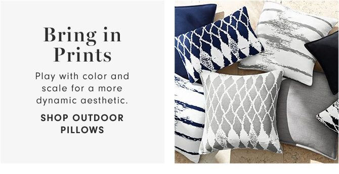 Bring in Prints - Play with color and scale for a more dynamic aesthetic. - SHOP OUTDOOR PILLOWS