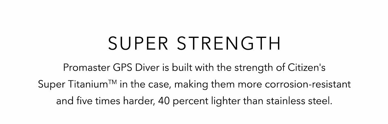 Super strength: The Promaster GPS Divers are built with the strength of Citizen's Super Titanium™ in the case, making them more corrosion-resistant and five times harder, 40 percent lighter than stainless steel.