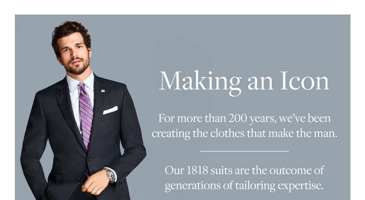 Making an Icon For more than 200 years, we've been creating the clothes that make the man. Our 1818 suits are the outcome of generations of tailoring expertise.