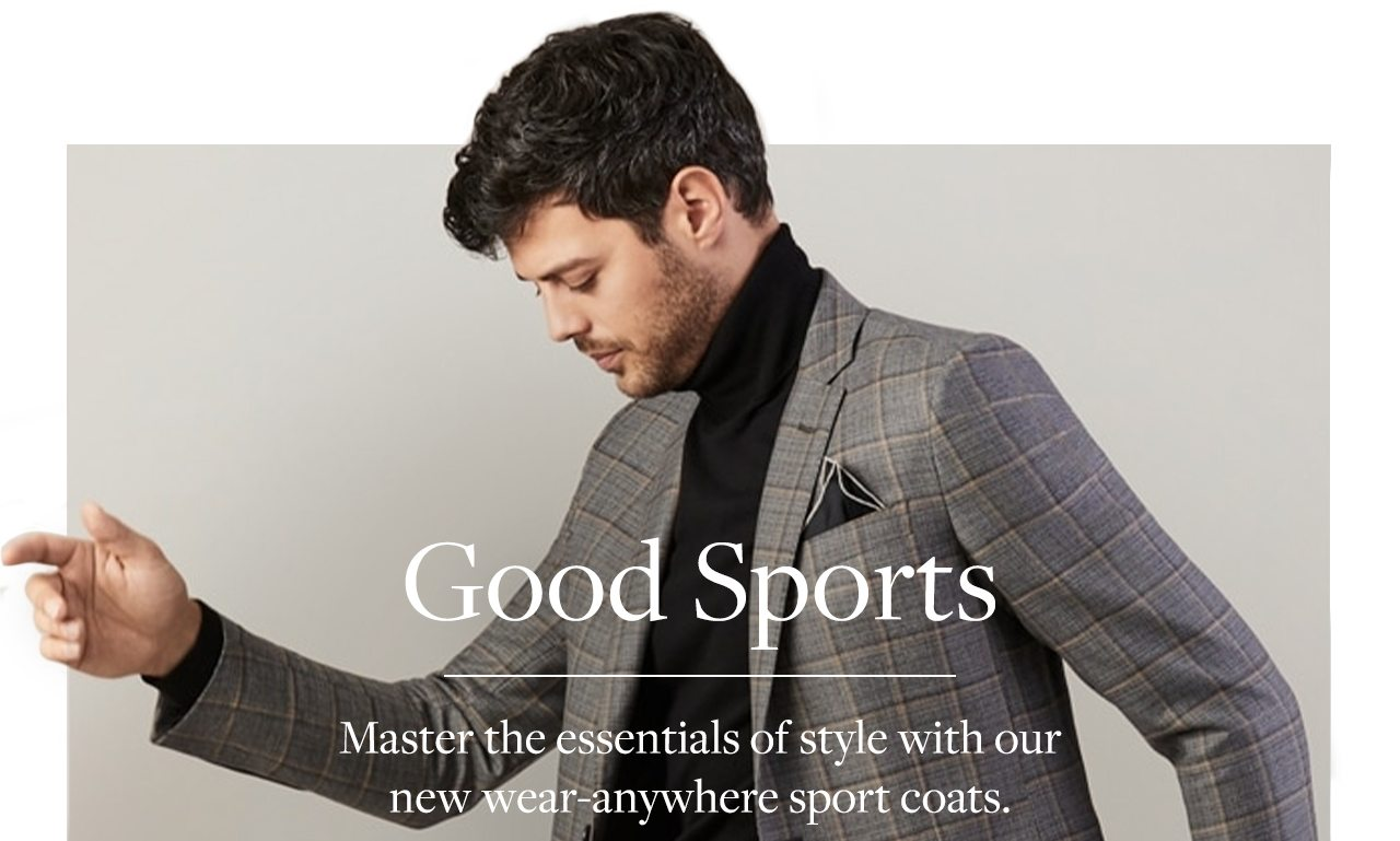 Good Sports Master the essentials of style with our new wear-anywhere sport coats.