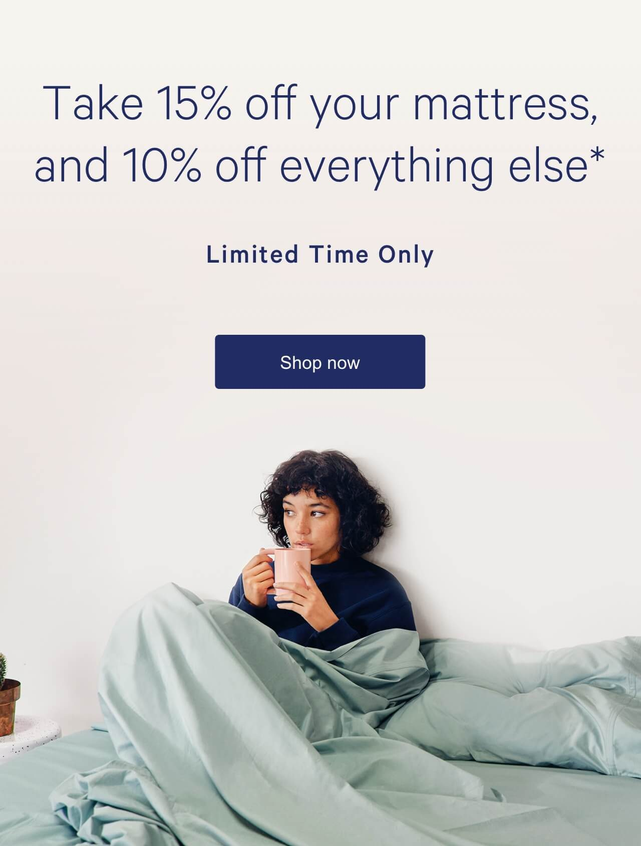 Take 15% off your mattress, and 10% off everythingelse*