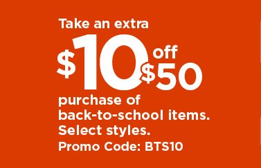 take an extra $10 off $50 purchase of back-to-school items with promo code BTS10. ends August 18. shop now.