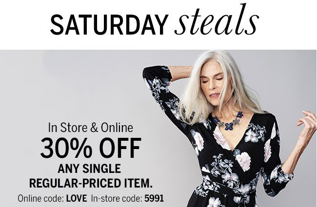 Saturday steals In store & Online 30% Off Any Single Regular-Priced Item. Online Code: LOVE In-store code:5991