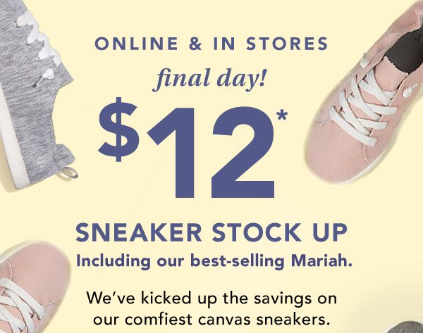 ONLINE AND IN STORES: final day! $12* sneaker stock up, including our best-selling Mariah. We've kicked up the savings on our comfiest canvas sneakers. (reg. $24).