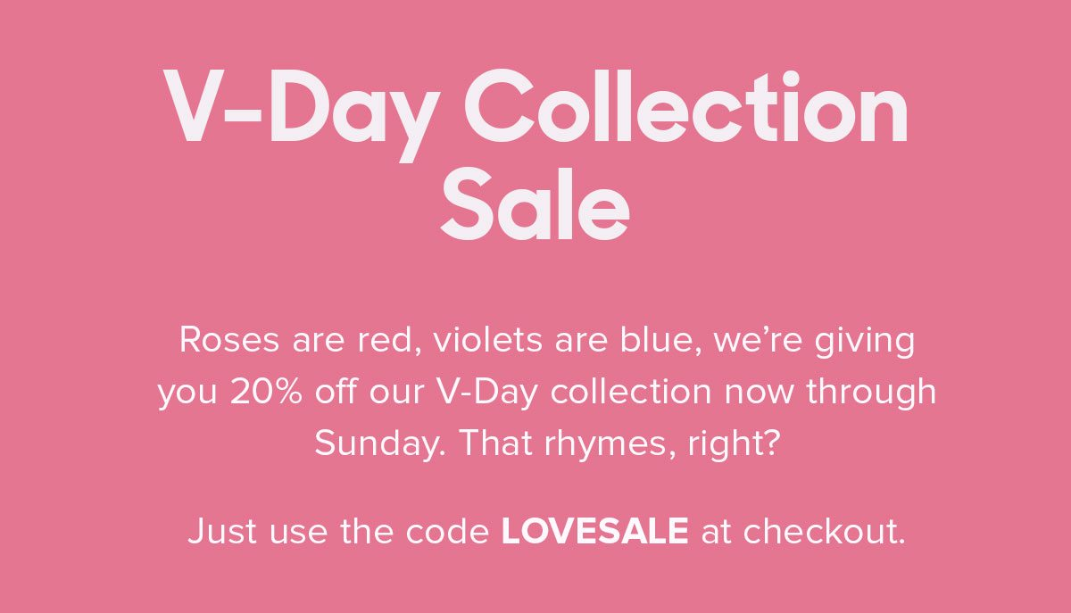 Roses are red, violets are blue, we're giving you 20% off our V-Day collection now through midnight. That rhymes, right? Just use the code VDAYSALE at checkout. Fine Print: Offer expires February 17th, 11:59 PM PST. Cannot be combined with any other offer. Discount does not apply to Packs or Membership. Promo applies to select prints only.