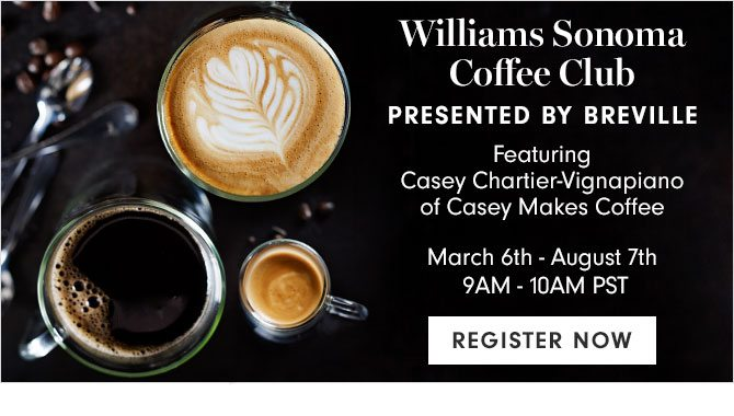Williams Sonoma Coffee Club - PRESENTED BY BREVILLE - March 6th - August 7th 9AM - 10AM PST - REGISTER NOW