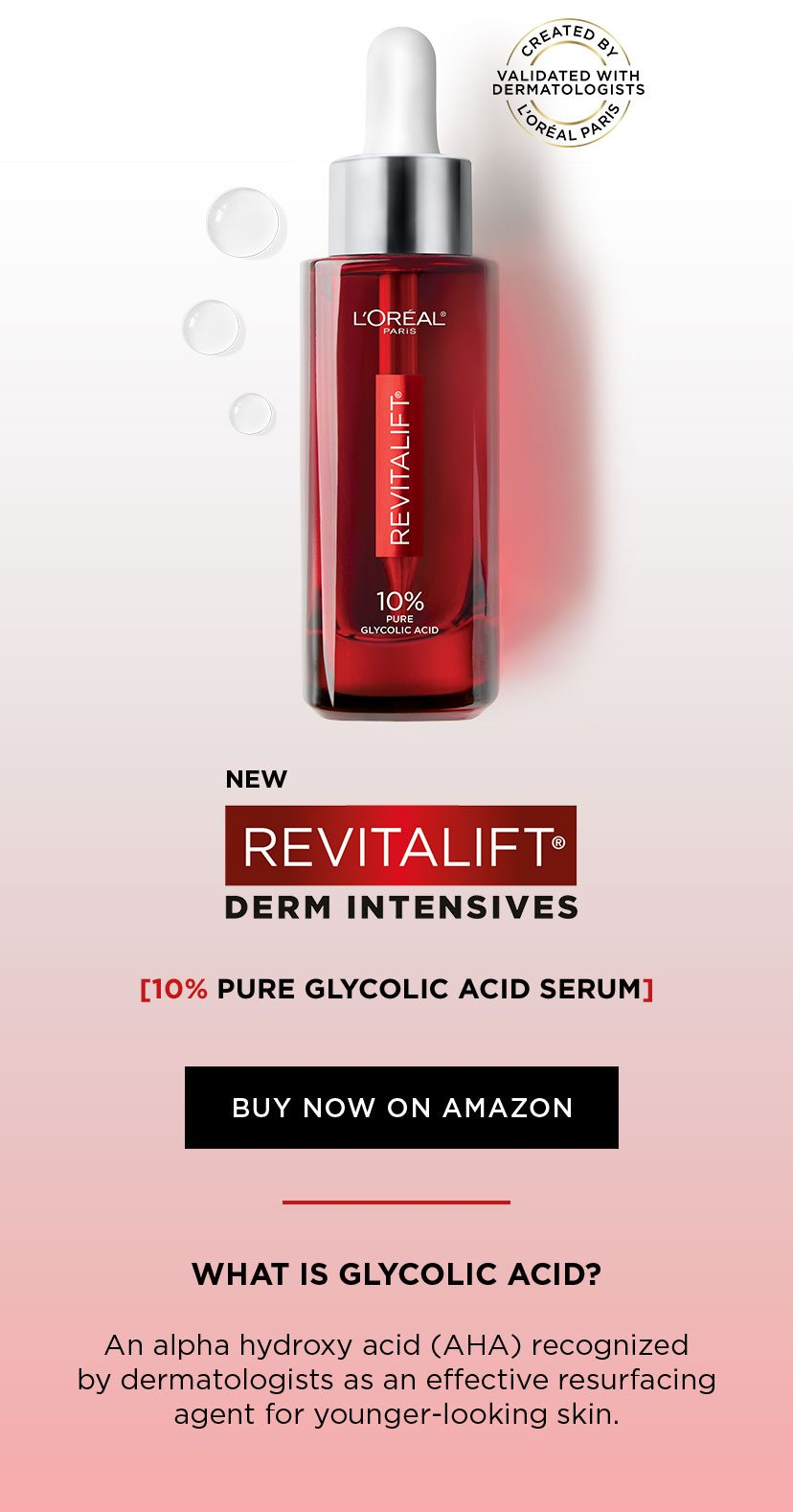 NEW - REVITALIFT® DERM INTESIVES - 10 PERCENT PURE GLYCOLIC ACID SERUM - BUY NOW ON AMAZON - CREATED BY L'ORÉAL PARIS - VALIDATED WITH DERMATOLOGISTS - WHAT IS GLYCOLIC ACID? - An alpha hydroxy acid (AHA) recognized by dermatologists as an effective resurfacing agent for younger-looking skin.