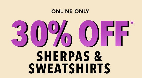 Online only: 30% off* sherpas and sweatshirts