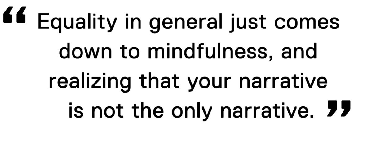 """""""Equality in general just comes down to mindfulness, and realizing that your narrative is not the only narrative."""""""