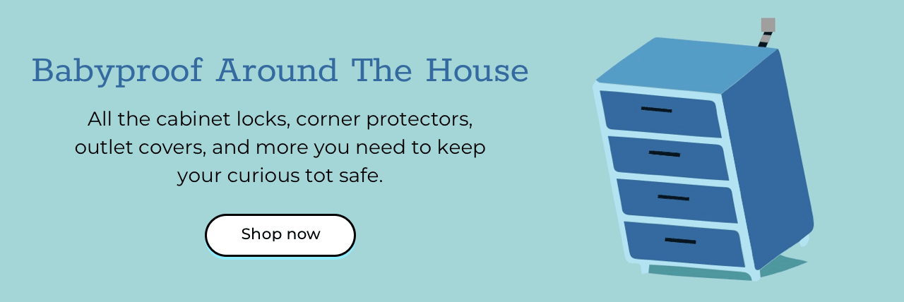 Babyproof Around The House All the cabinet locks, corner protectors, outlet covers, and more you need to keep your curious tot safe. Shop now
