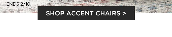 Ends 2/10 - Shop Accent Chairs >