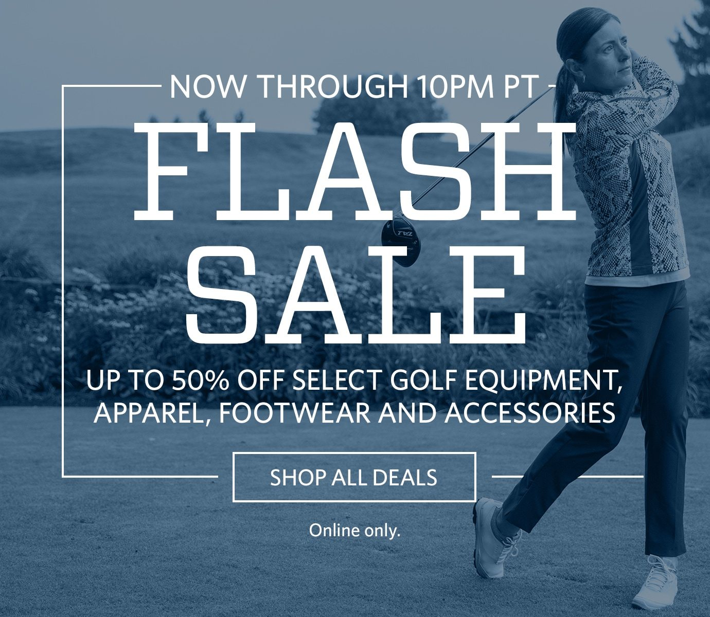 NOW UNTIL 10PM PT | FLASH SALE | UP TO 50% OFF SELECT GOLF EQUIPMENT, APPAREL, FOOTWEAR AND ACCESSORIES | SHOP ALL DEALS | ONLINE ONLY.