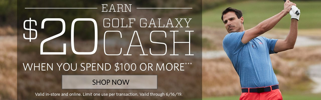 Earn $20 Golf Galaxy Cash when you spend $100 or more. | Valid Through 6/16/19