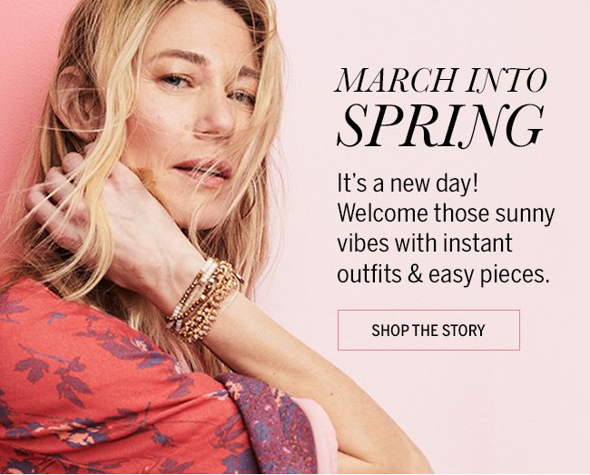 March Into Spring. It's a new day! Welcome those sunny vibes with instant outfits & easy pieces. Shop The Story