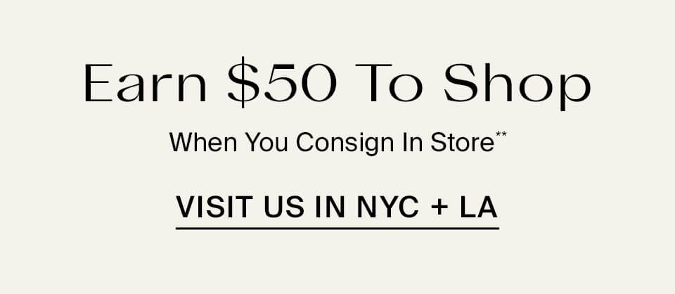 Earn $50 To Shop When You Consign In Store Visit Us In NYC + LA**