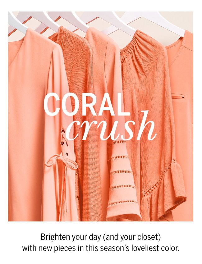 Coral Crush. Brighten your day (and your closet) with new pieces in this season's loveliest color.