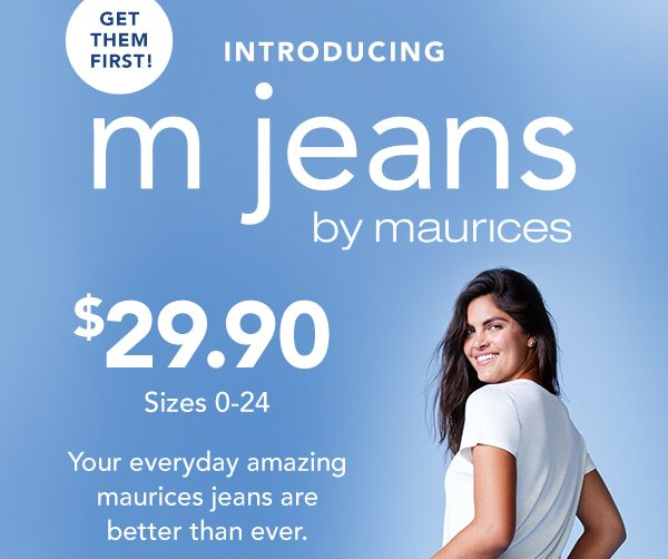 Get them first! Introducing m jeans by maurices. $29.90 sizes 0-24. Your everyday amazing maurices jeans are better than ever.