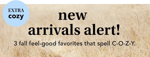 Extra cozy new arrivals alert! 3 fall feel-good favorites that spell C-O-Z-Y.