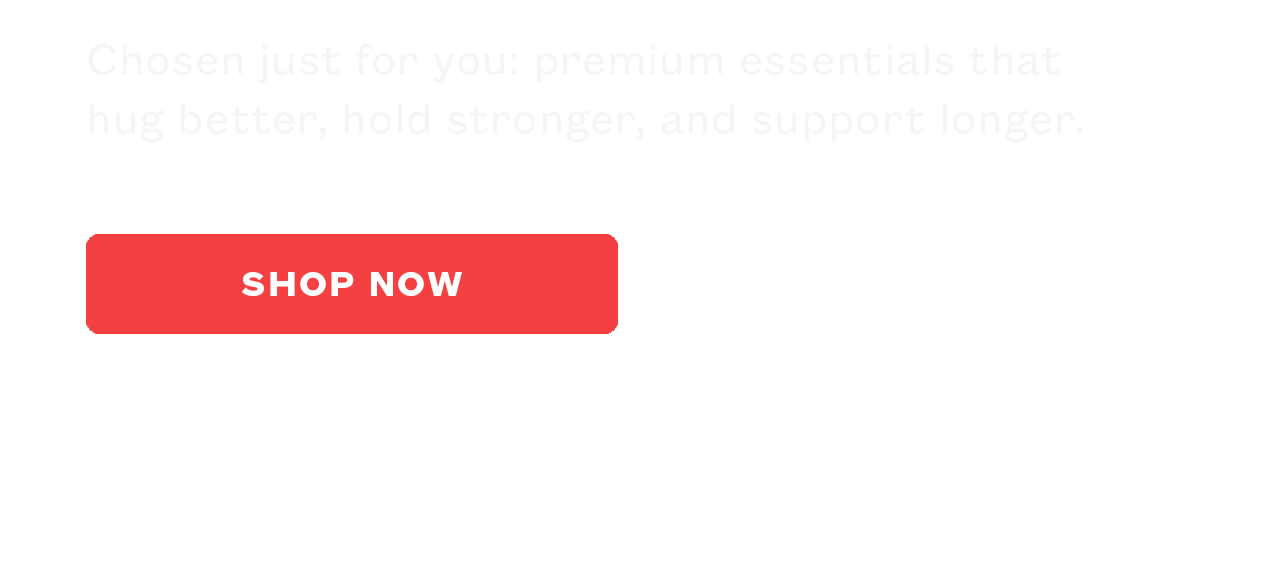 Chosen just for you: premium essentials that hug better, hold stronger, and support longer.