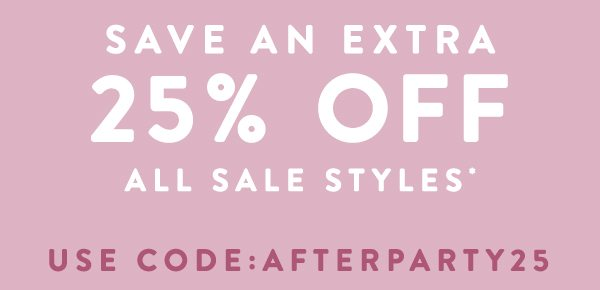 Save An Extra 25% Off All SALE Styles* Use Code: AFTERPARTY25 Ends Sunday.