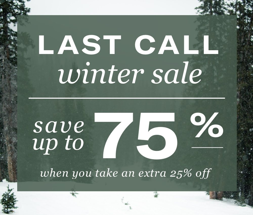 Last Call Winter Sale - Save Up To 75% when you take an extra 25% off